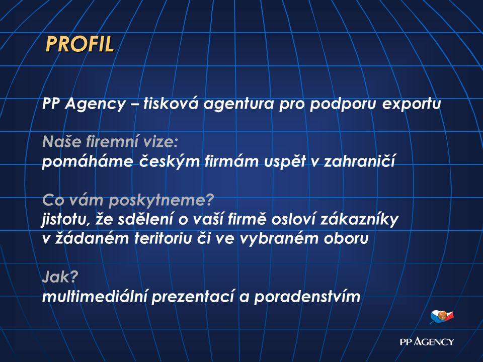 PROFIL PP Agency – tisková agentura pro podporu exportu Naše firemní vize: pomáháme českým firmám uspět v zahraničí Co vám poskytneme.