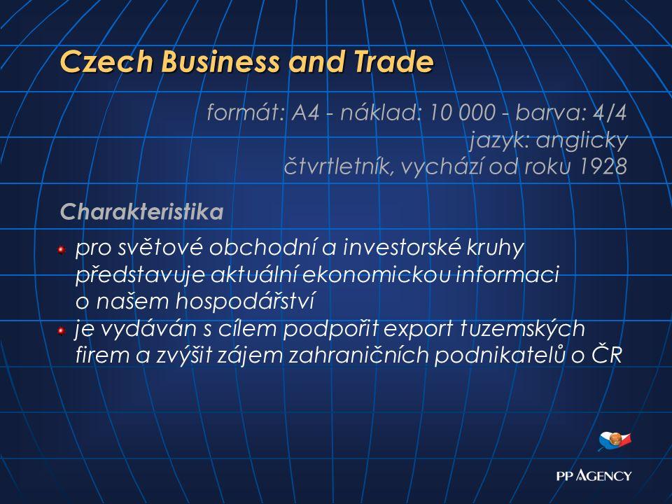 Czech Business and Trade formát: A4 - náklad: 10 000 - barva: 4/4 jazyk: anglicky čtvrtletník, vychází od roku 1928 pro světové obchodní a investorské kruhy představuje aktuální ekonomickou informaci o našem hospodářství je vydáván s cílem podpořit export tuzemských firem a zvýšit zájem zahraničních podnikatelů o ČR Charakteristika
