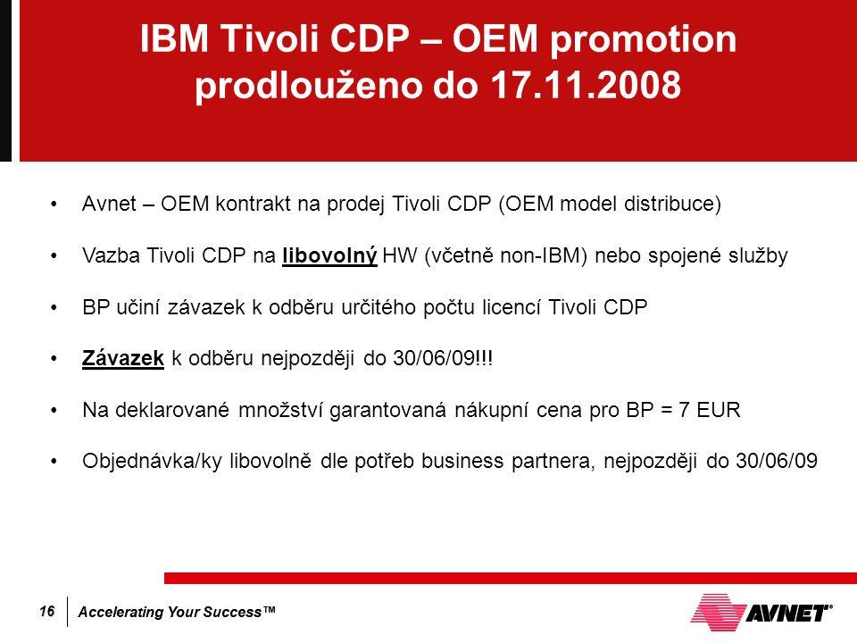 Accelerating Your Success™ 16 IBM Tivoli CDP – OEM promotion prodlouženo do 17.11.2008 Avnet – OEM kontrakt na prodej Tivoli CDP (OEM model distribuce) Vazba Tivoli CDP na libovolný HW (včetně non-IBM) nebo spojené služby BP učiní závazek k odběru určitého počtu licencí Tivoli CDP Závazek k odběru nejpozději do 30/06/09!!.