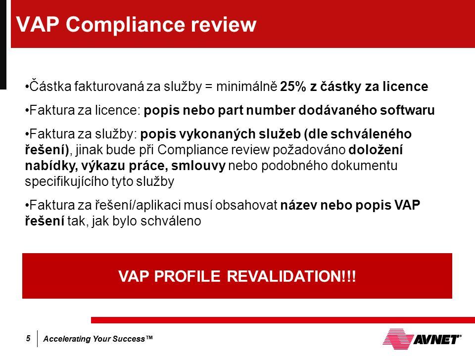 Accelerating Your Success™ 5 VAP Compliance review Částka fakturovaná za služby = minimálně 25% z částky za licence Faktura za licence: popis nebo part number dodávaného softwaru Faktura za služby: popis vykonaných služeb (dle schváleného řešení), jinak bude při Compliance review požadováno doložení nabídky, výkazu práce, smlouvy nebo podobného dokumentu specifikujícího tyto služby Faktura za řešení/aplikaci musí obsahovat název nebo popis VAP řešení tak, jak bylo schváleno VAP PROFILE REVALIDATION!!!