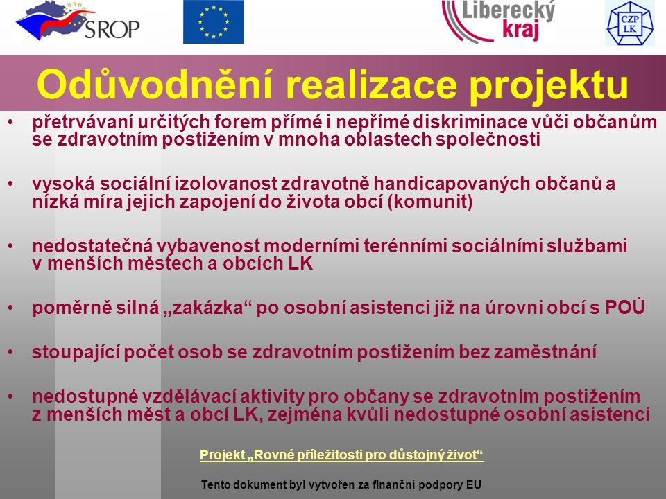 """Projekt """"Rovné příležitosti pro důstojný život Tento dokument byl vytvořen za finanční podpory EU Odůvodnění realizace projektu přetrvávaní určitých forem přímé i nepřímé diskriminace vůči občanům se zdravotním postižením v mnoha oblastech společnosti vysoká sociální izolovanost zdravotně handicapovaných občanů a nízká míra jejich zapojení do života obcí (komunit) nedostatečná vybavenost moderními terénními sociálními službami v menších městech a obcích LK poměrně silná """"zakázka po osobní asistenci již na úrovni obcí s POÚ stoupající počet osob se zdravotním postižením bez zaměstnání nedostupné vzdělávací aktivity pro občany se zdravotním postižením z menších měst a obcí LK, zejména kvůli nedostupné osobní asistenci"""