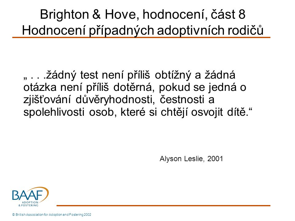 """© British Association for Adoption and Fostering 2002 Brighton & Hove, hodnocení, část 8 Hodnocení případných adoptivních rodičů """"...žádný test není příliš obtížný a žádná otázka není příliš dotěrná, pokud se jedná o zjišťování důvěryhodnosti, čestnosti a spolehlivosti osob, které si chtějí osvojit dítě. Alyson Leslie, 2001"""