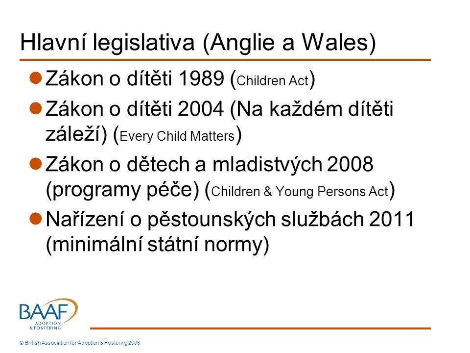 Hlavní legislativa (Anglie a Wales) Zákon o dítěti 1989 ( Children Act ) Zákon o dítěti 2004 (Na každém dítěti záleží) ( Every Child Matters ) Zákon o dětech a mladistvých 2008 (programy péče) ( Children & Young Persons Act ) Nařízení o pěstounských službách 2011 (minimální státní normy) © British Association for Adoption & Fostering 2006