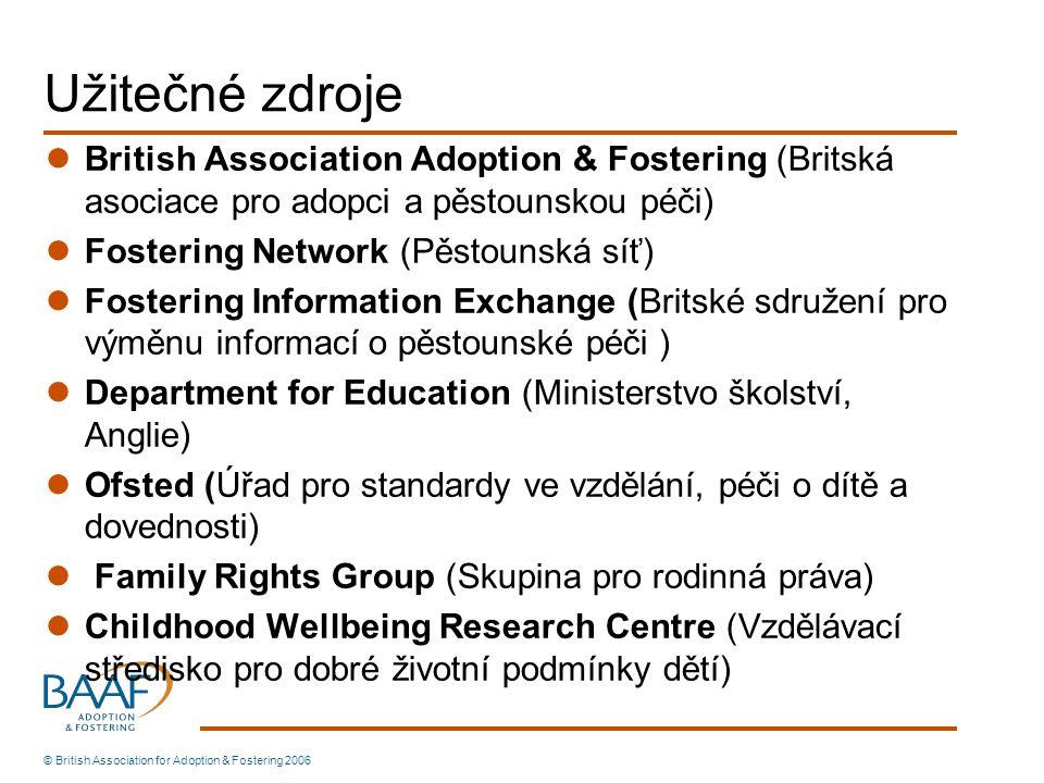 Užitečné zdroje British Association Adoption & Fostering (Britská asociace pro adopci a pěstounskou péči) Fostering Network (Pěstounská síť) Fostering Information Exchange (Britské sdružení pro výměnu informací o pěstounské péči ) Department for Education (Ministerstvo školství, Anglie) Ofsted (Úřad pro standardy ve vzdělání, péči o dítě a dovednosti) Family Rights Group (Skupina pro rodinná práva) Childhood Wellbeing Research Centre (Vzdělávací středisko pro dobré životní podmínky dětí) © British Association for Adoption & Fostering 2006