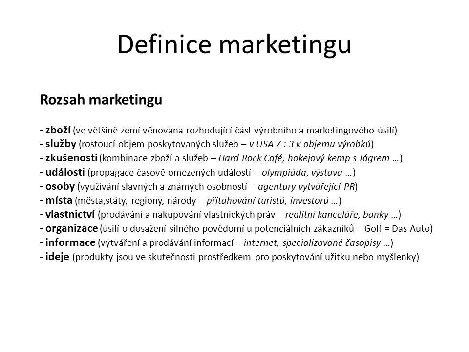Definice marketingu Rozsah marketingu - zboží (ve většině zemí věnována rozhodující část výrobního a marketingového úsilí) - služby (rostoucí objem poskytovaných služeb – v USA 7 : 3 k objemu výrobků) - zkušenosti (kombinace zboží a služeb – Hard Rock Café, hokejový kemp s Jágrem …) - události (propagace časově omezených událostí – olympiáda, výstava …) - osoby (využívání slavných a známých osobností – agentury vytvářející PR) - místa (města,státy, regiony, národy – přitahování turistů, investorů …) - vlastnictví (prodávání a nakupování vlastnických práv – realitní kanceláře, banky …) - organizace (úsilí o dosažení silného povědomí u potenciálních zákazníků – Golf = Das Auto) - informace (vytváření a prodávání informací – internet, specializované časopisy …) - ideje (produkty jsou ve skutečnosti prostředkem pro poskytování užitku nebo myšlenky)