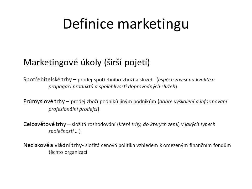 Definice marketingu Marketingové úkoly (širší pojetí) Spotřebitelské trhy – prodej spotřebního zboží a služeb (úspěch závisí na kvalitě a propagaci produktů a spolehlivosti doprovodných služeb) Průmyslové trhy – prodej zboží podniků jiným podnikům ( dobře vyškolení a informovaní profesionální prodejci ) Celosvětové trhy – složitá rozhodování (které trhy, do kterých zemí, v jakých typech společností …) Neziskové a vládní trhy- složitá cenová politika vzhledem k omezeným finančním fondům těchto organizací