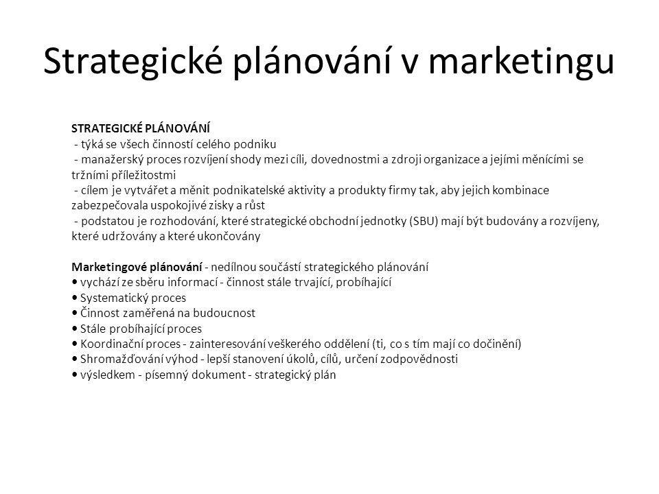 Strategické plánování v marketingu STRATEGICKÉ PLÁNOVÁNÍ - týká se všech činností celého podniku - manažerský proces rozvíjení shody mezi cíli, dovednostmi a zdroji organizace a jejími měnícími se tržními příležitostmi - cílem je vytvářet a měnit podnikatelské aktivity a produkty firmy tak, aby jejich kombinace zabezpečovala uspokojivé zisky a růst - podstatou je rozhodování, které strategické obchodní jednotky (SBU) mají být budovány a rozvíjeny, které udržovány a které ukončovány Marketingové plánování - nedílnou součástí strategického plánování vychází ze sběru informací - činnost stále trvající, probíhající Systematický proces Činnost zaměřená na budoucnost Stále probíhající proces Koordinační proces - zainteresování veškerého oddělení (ti, co s tím mají co dočinění) Shromažďování výhod - lepší stanovení úkolů, cílů, určení zodpovědnosti výsledkem - písemný dokument - strategický plán