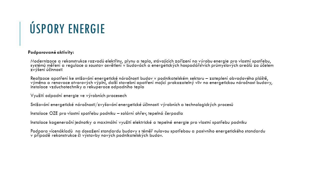 ÚSPORY ENERGIE Podporované aktivity: Modernizace a rekonstrukce rozvodů elektřiny, plynu a tepla, stávajících zařízení na výrobu energie pro vlastní spotřebu, systémů měření a regulace a soustav osvětlení v budovách a energetických hospodářstvích průmyslových areálů za účelem zvýšení účinnosti Realizace opatření ke snižování energetické náročnosti budov v podnikatelském sektoru – zateplení obvodového pláště, výměna a renovace otvorových výplní, další stavební opatření mající prokazatelný vliv na energetickou náročnost budovy, instalace vzduchotechniky a rekuperace odpadního tepla Využití odpadní energie ve výrobních procesech Snižování energetické náročnosti/zvyšování energetické účinnosti výrobních a technologických procesů Instalace OZE pro vlastní spotřebu podniku – solární ohřev, tepelná čerpadla Instalace kogenerační jednotky a maximální využití elektrické a tepelné energie pro vlastní spotřebu podniku Podpora vícenákladů na dosažení standardu budovy s téměř nulovou spotřebou a pasivního energetického standardu v případě rekonstrukce či výstavby nových podnikatelských budov.