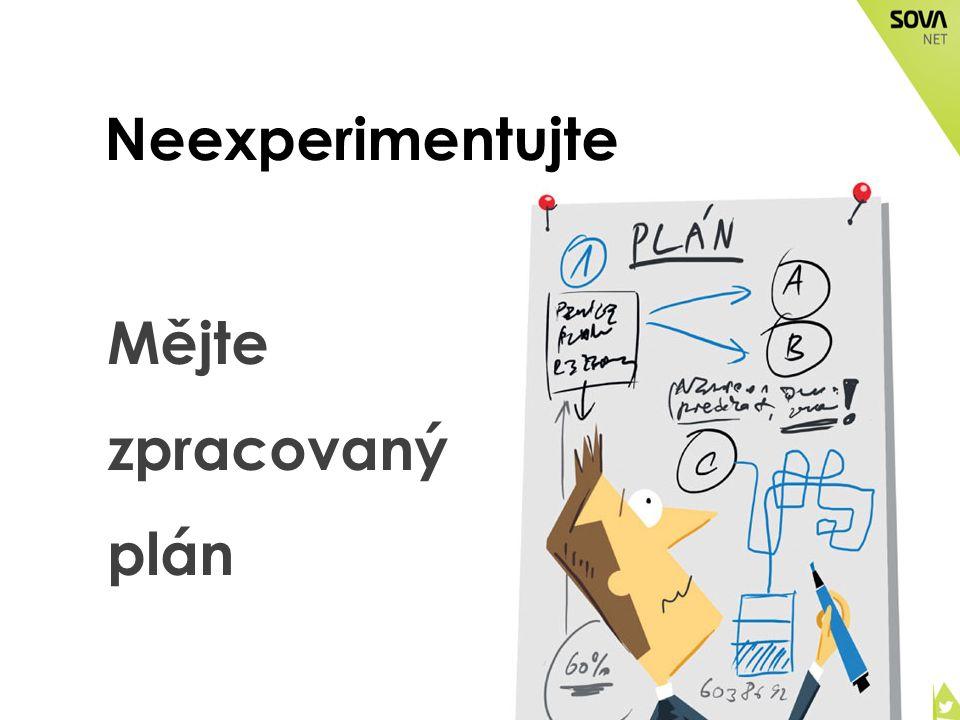 Neexperimentujte Mějte zpracovaný plán