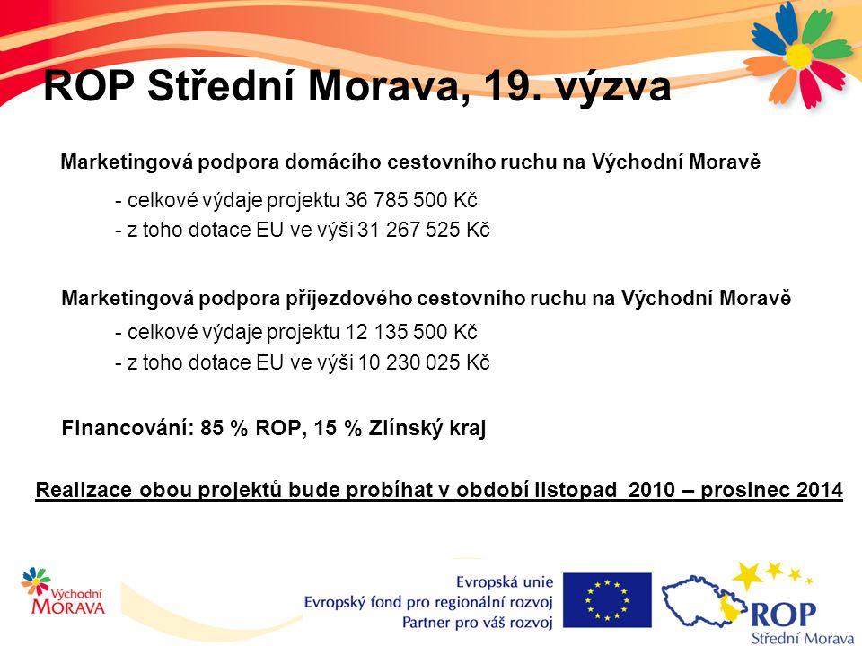 Marketingová podpora domácího cestovního ruchu na Východní Moravě - celkové výdaje projektu 36 785 500 Kč - z toho dotace EU ve výši 31 267 525 Kč Marketingová podpora příjezdového cestovního ruchu na Východní Moravě - celkové výdaje projektu 12 135 500 Kč - z toho dotace EU ve výši 10 230 025 Kč Financování: 85 % ROP, 15 % Zlínský kraj Realizace obou projektů bude probíhat v období listopad 2010 – prosinec 2014 ROP Střední Morava, 19.