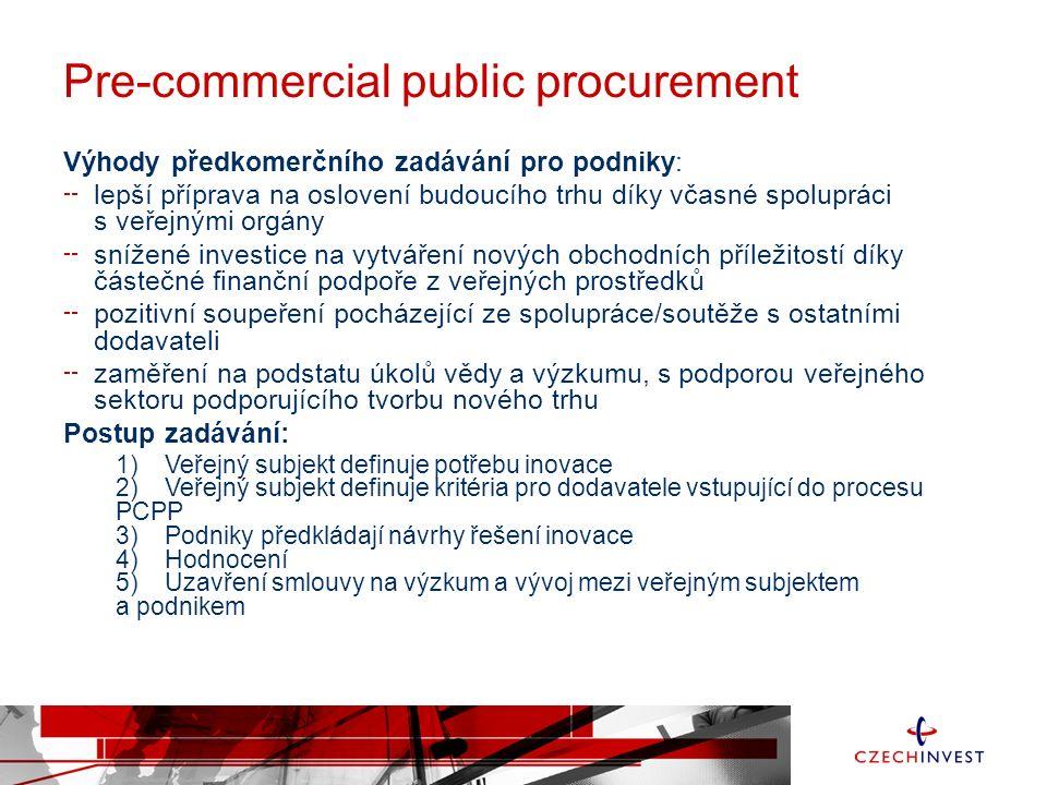 Výhody předkomerčního zadávání pro podniky: lepší příprava na oslovení budoucího trhu díky včasné spolupráci s veřejnými orgány snížené investice na vytváření nových obchodních příležitostí díky částečné finanční podpoře z veřejných prostředků pozitivní soupeření pocházející ze spolupráce/soutěže s ostatními dodavateli zaměření na podstatu úkolů vědy a výzkumu, s podporou veřejného sektoru podporujícího tvorbu nového trhu Postup zadávání: 1) Veřejný subjekt definuje potřebu inovace 2) Veřejný subjekt definuje kritéria pro dodavatele vstupující do procesu PCPP 3) Podniky předkládají návrhy řešení inovace 4) Hodnocení 5) Uzavření smlouvy na výzkum a vývoj mezi veřejným subjektem a podnikem