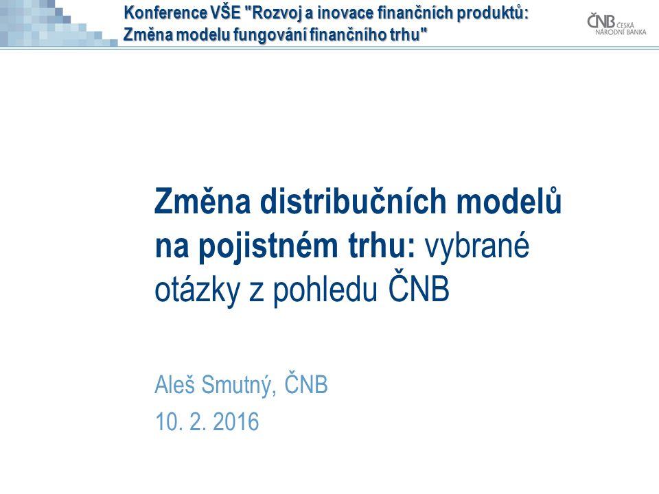 Konference VŠE Rozvoj a inovace finančních produktů: Změna modelu fungování finančního trhu Změna distribučních modelů na pojistném trhu: vybrané otázky z pohledu ČNB Aleš Smutný, ČNB 10.