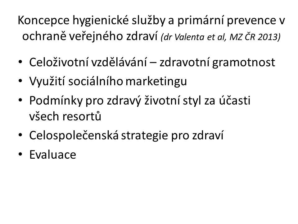Koncepce hygienické služby a primární prevence v ochraně veřejného zdraví (dr Valenta et al, MZ ČR 2013) Celoživotní vzdělávání – zdravotní gramotnost Využití sociálního marketingu Podmínky pro zdravý životní styl za účasti všech resortů Celospolečenská strategie pro zdraví Evaluace