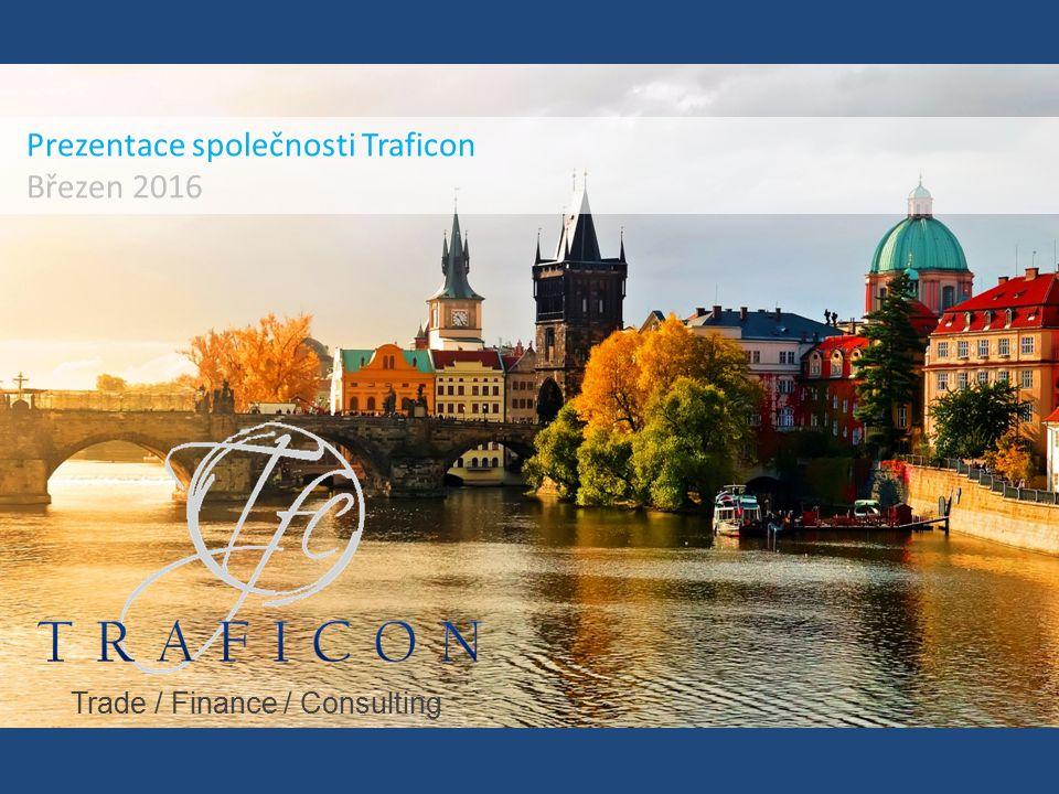Prezentace společnosti Traficon Březen 2016 Trade / Finance / Consulting