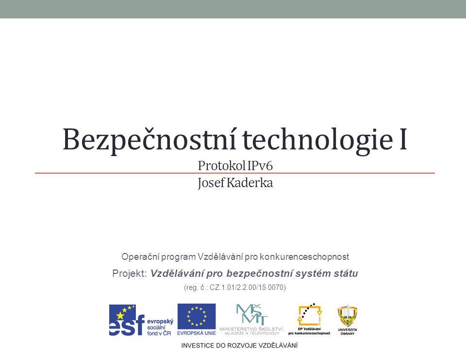Bezpečnostní technologie I Protokol IPv6 Josef Kaderka Operační program Vzdělávání pro konkurenceschopnost Projekt: Vzdělávání pro bezpečnostní systém