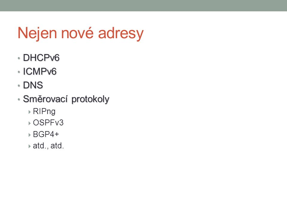 Nejen nové adresy DHCPv6 DHCPv6 ICMPv6 ICMPv6 DNS DNS Směrovací protokoly Směrovací protokoly  RIPng  OSPFv3  BGP4+  atd., atd.
