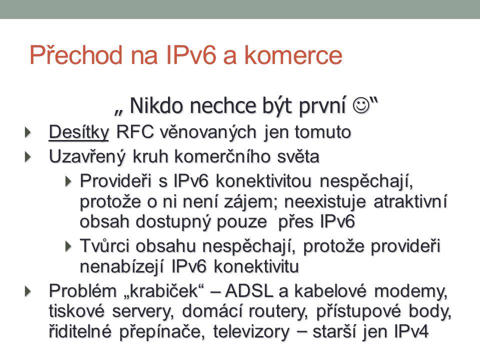 """"""" Nikdo nechce být první  Desítky RFC věnovaných jen tomuto  Uzavřený kruh komerčního světa  Provideři s IPv6 konektivitou nespěchají, protože o ni není zájem; neexistuje atraktivní obsah dostupný pouze přes IPv6  Tvůrci obsahu nespěchají, protože provideři nenabízejí IPv6 konektivitu  Problém """"krabiček – ADSL a kabelové modemy, tiskové servery, domácí routery, přístupové body, řiditelné přepínače, televizory – starší jen IPv4 Přechod na IPv6 a komerce"""