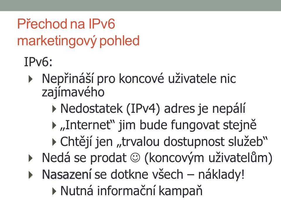 """IPv6:  Nepřináší pro koncové uživatele nic zajímavého  Nedostatek (IPv4) adres je nepálí  """"Internet jim bude fungovat stejně  Chtějí jen """"trvalou dostupnost služeb  Nedá se prodat (koncovým uživatelům)  Nasazení  Nasazení se dotkne všech – náklady."""