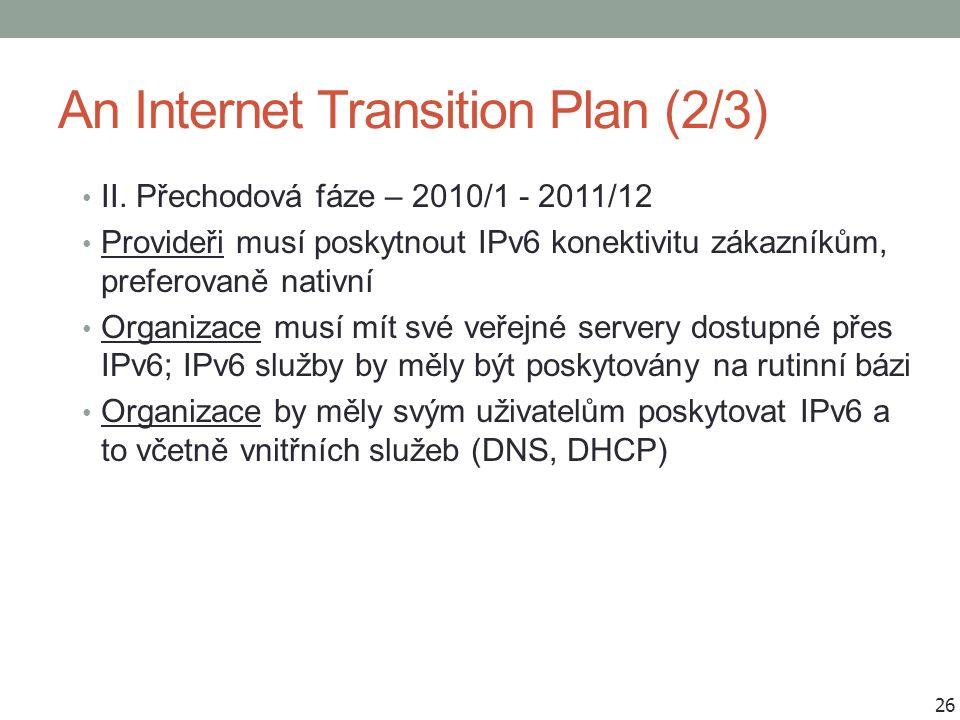 An Internet Transition Plan (2/3) II. Přechodová fáze – 2010/1 - 2011/12 Provideři musí poskytnout IPv6 konektivitu zákazníkům, preferovaně nativní Or
