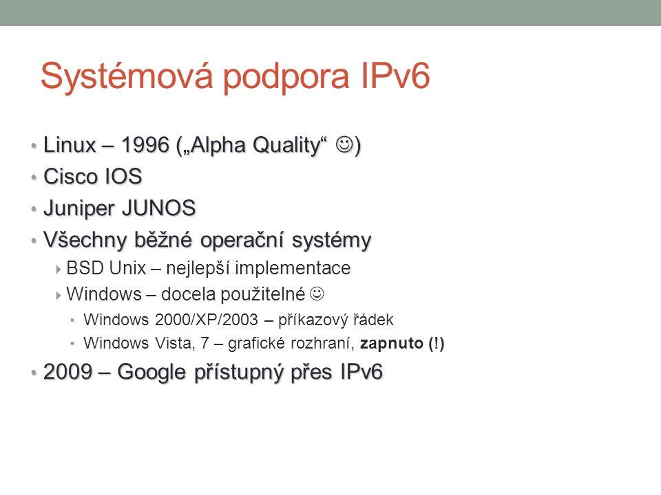 """Systémová podpora IPv6 Linux – 1996 (""""Alpha Quality ) Linux – 1996 (""""Alpha Quality ) Cisco IOS Cisco IOS Juniper JUNOS Juniper JUNOS Všechny běžné operační systémy Všechny běžné operační systémy  BSD Unix – nejlepší implementace  Windows – docela použitelné Windows 2000/XP/2003 – příkazový řádek Windows Vista, 7 – grafické rozhraní, zapnuto (!) 2009 – Google přístupný přes IPv6 2009 – Google přístupný přes IPv6"""