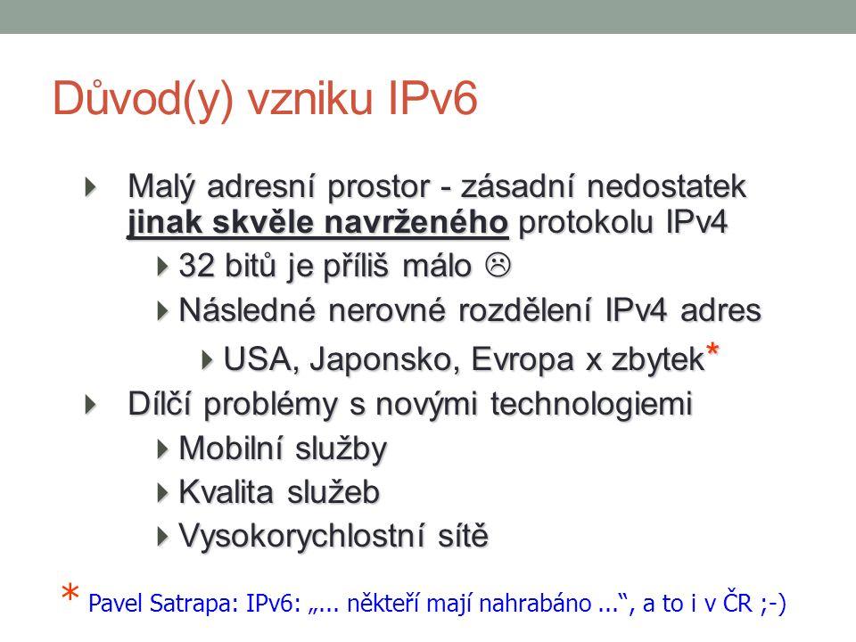 Standard IPv6 1995 - RFC 1883: Internet Protocol Version 6 1998 - RFC 2460: dosud platný, inovace předchozího přes 100 dalších  Extrémní adresní prostor – 128 bitů (3,4 x 10 38 adres)  … a to je vlastně vše Ovšem:  Různé typy adres (uni-, multi-, anycast)  Dobrá podpora hierachického směrování a agregace  Podpora kvality služeb  Posílená role autokonfigurace  Povinná podpora zabezpečení (autentizace, šifrování), … množství nových řešení, doplňků, … 5