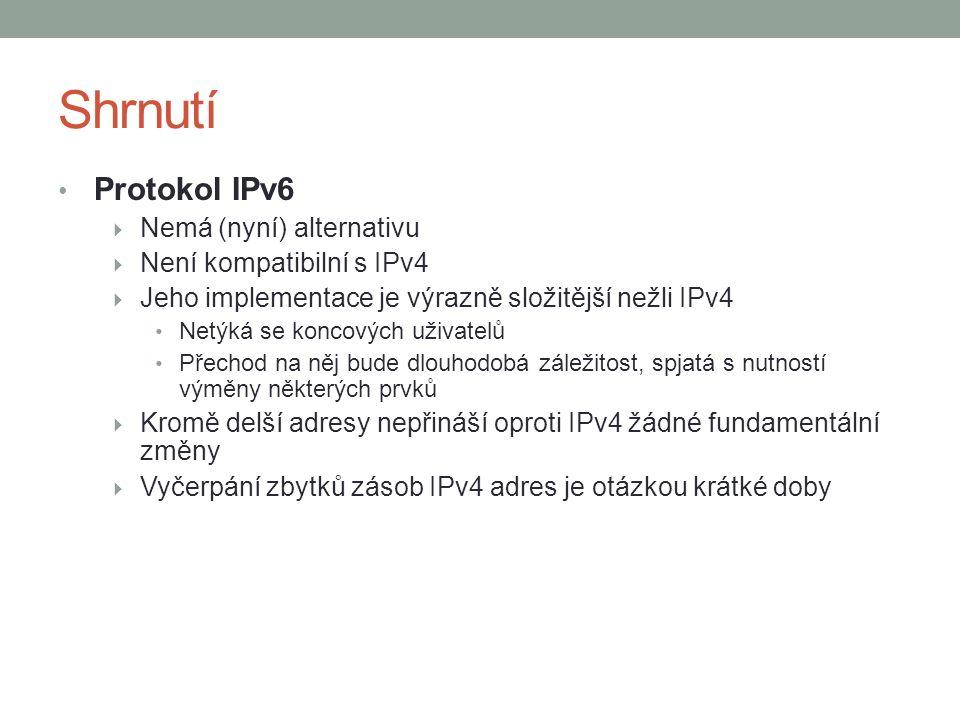 Shrnutí Protokol IPv6  Nemá (nyní) alternativu  Není kompatibilní s IPv4  Jeho implementace je výrazně složitější nežli IPv4 Netýká se koncových uživatelů Přechod na něj bude dlouhodobá záležitost, spjatá s nutností výměny některých prvků  Kromě delší adresy nepřináší oproti IPv4 žádné fundamentální změny  Vyčerpání zbytků zásob IPv4 adres je otázkou krátké doby
