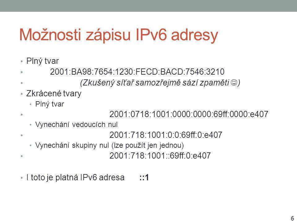 Možnosti zápisu IPv6 adresy Plný tvar 2001:BA98:7654:1230:FECD:BACD:7546:3210 (Zkušený síťař samozřejmě sází zpaměti ) Zkrácené tvary Plný tvar 2001:0718:1001:0000:0000:69ff:0000:e407 Vynechání vedoucích nul 2001:718:1001:0:0:69ff:0:e407 Vynechání skupiny nul (lze použít jen jednou) 2001:718:1001::69ff:0:e407 I toto je platná IPv6 adresa::1 6