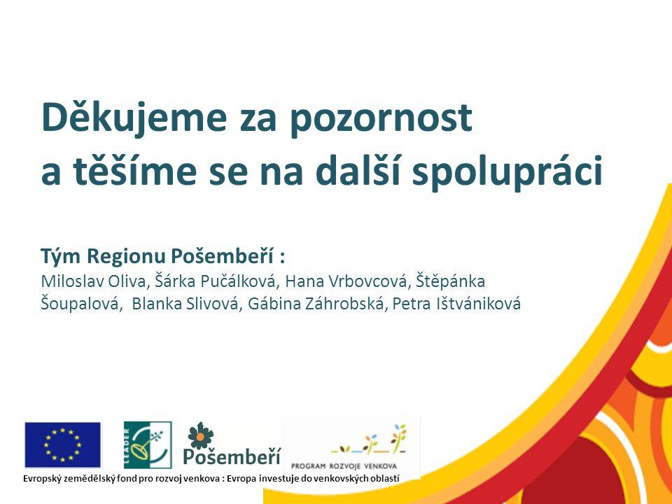 Děkujeme za pozornost a těšíme se na další spolupráci Tým Regionu Pošembeří : Miloslav Oliva, Šárka Pučálková, Hana Vrbovcová, Štěpánka Šoupalová, Bla