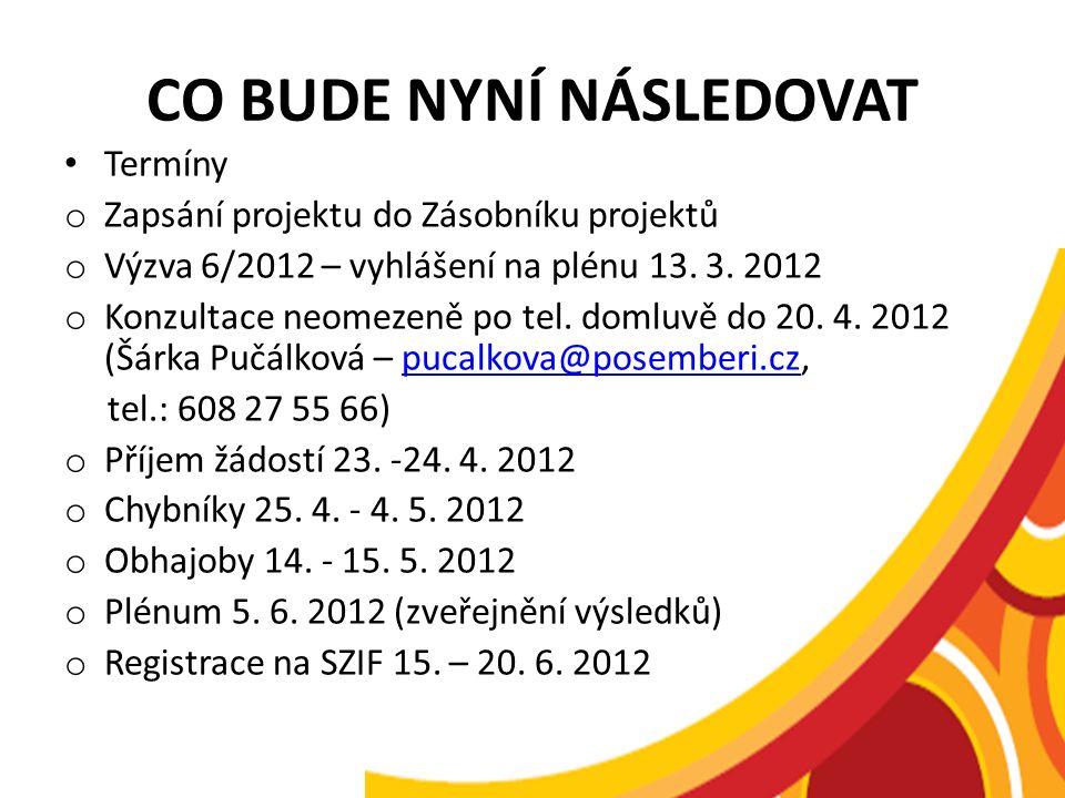 CO BUDE NYNÍ NÁSLEDOVAT Termíny o Zapsání projektu do Zásobníku projektů o Výzva 6/2012 – vyhlášení na plénu 13. 3. 2012 o Konzultace neomezeně po tel