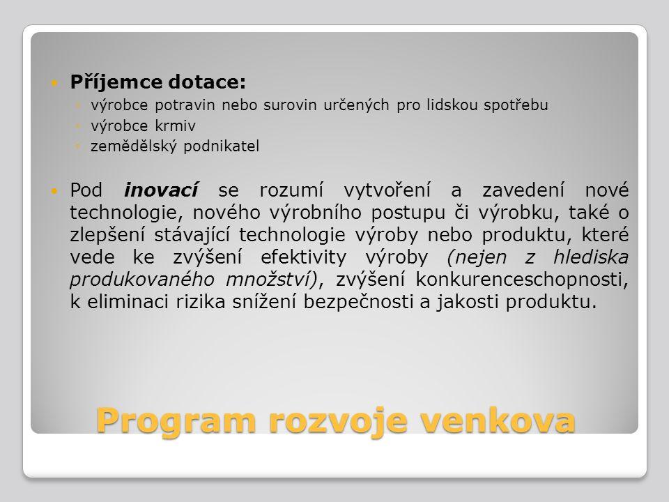 Program rozvoje venkova Příjemce dotace: ◦výrobce potravin nebo surovin určených pro lidskou spotřebu ◦výrobce krmiv ◦zemědělský podnikatel Pod inovac