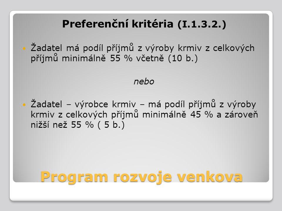 Program rozvoje venkova Preferenční kritéria (I.1.3.2.) Žadatel má podíl příjmů z výroby krmiv z celkových příjmů minimálně 55 % včetně (10 b.) nebo Ž
