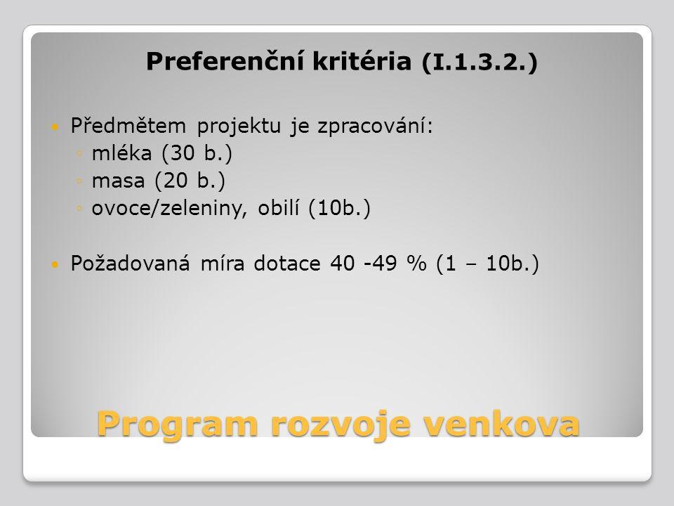 Program rozvoje venkova Preferenční kritéria (I.1.3.2.) Předmětem projektu je zpracování: ◦mléka (30 b.) ◦masa (20 b.) ◦ovoce/zeleniny, obilí (10b.) P