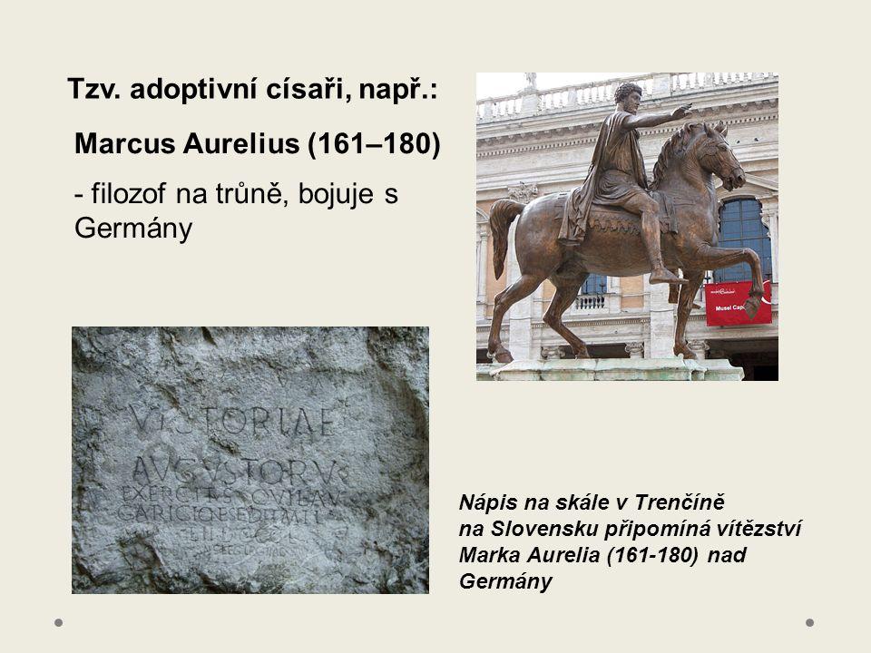 Tzv. adoptivní císaři, např.: Marcus Aurelius (161–180) - filozof na trůně, bojuje s Germány Nápis na skále v Trenčíně na Slovensku připomíná vítězstv