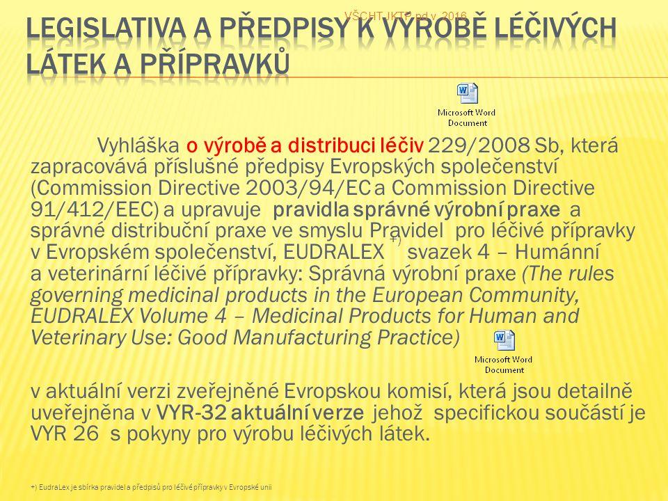 Vyhláška o výrobě a distribuci léčiv 229/2008 Sb, která zapracovává příslušné předpisy Evropských společenství (Commission Directive 2003/94/EC a Commission Directive 91/412/EEC) a upravuje pravidla správné výrobní praxe a správné distribuční praxe ve smyslu Pravidel pro léčivé přípravky v Evropském společenství, EUDRALEX +) svazek 4 – Humánní a veterinární léčivé přípravky: Správná výrobní praxe (The rules governing medicinal products in the European Community, EUDRALEX Volume 4 – Medicinal Products for Human and Veterinary Use: Good Manufacturing Practice) v aktuální verzi zveřejněné Evropskou komisí, která jsou detailně uveřejněna v VYR-32 aktuální verze jehož specifickou součástí je VYR 26 s pokyny pro výrobu léčivých látek.