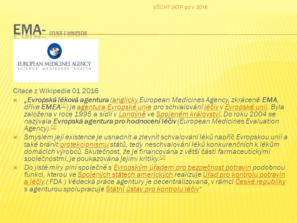 """Citace z Wikipedie 01 2016  """"Evropská léková agentura (anglicky European Medicines Agency, zkráceně EMA, dříve EMEA [1] ) je agentura Evropské unie pro schvalování léčiv v Evropské unii."""