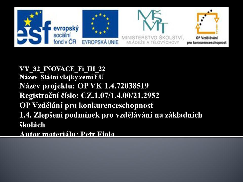 VY_32_INOVACE_Fi_III_22 Název Státní vlajky zemí EU Název projektu: OP VK 1.4.72038519 Registrační číslo: CZ.1.07/1.4.00/21.2952 OP Vzdělání pro konkurenceschopnost 1.4.
