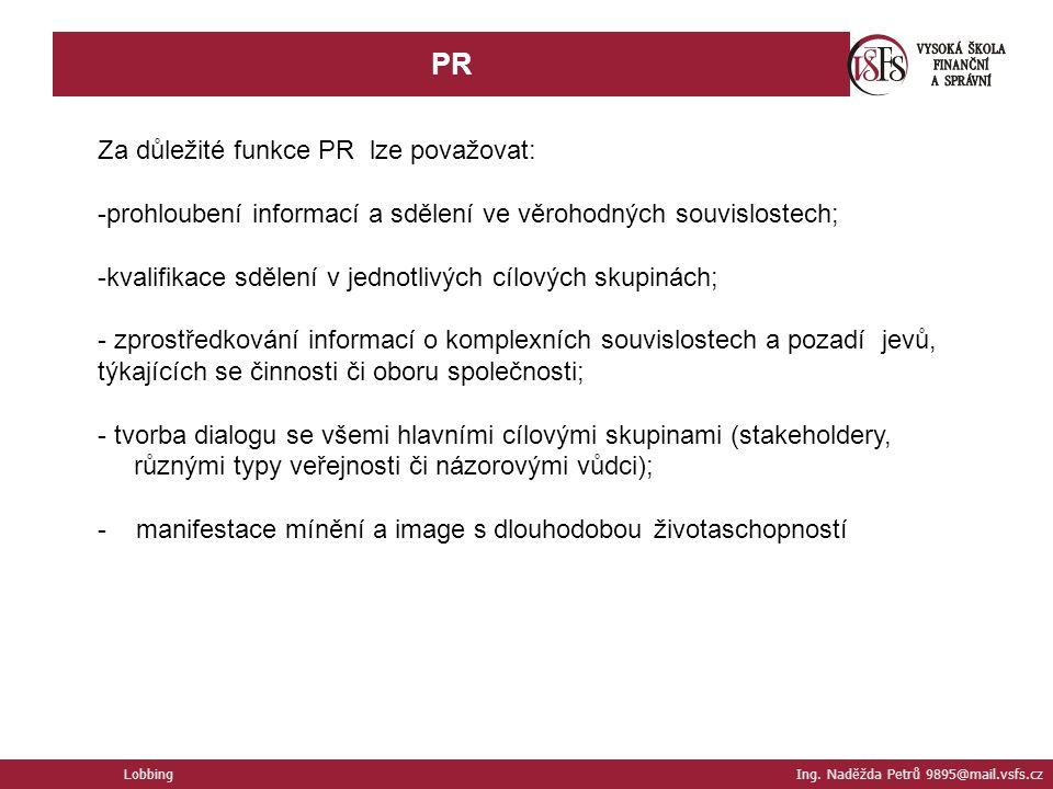 PR Lobbing Ing. Naděžda Petrů 9895@mail.vsfs.cz Za důležité funkce PR lze považovat: -prohloubení informací a sdělení ve věrohodných souvislostech; -k