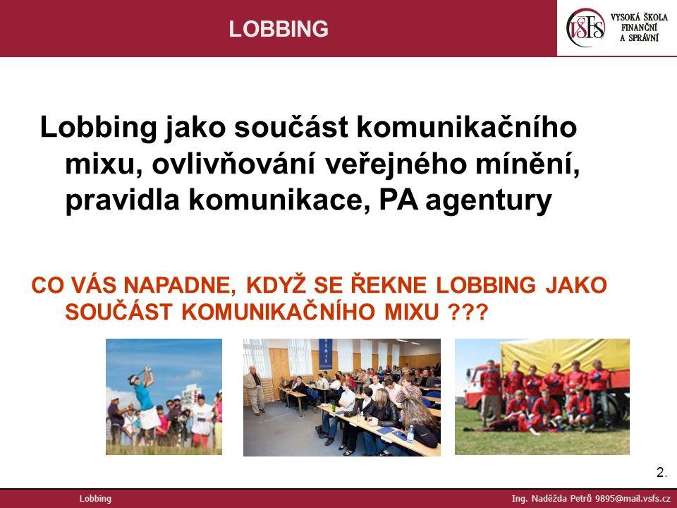 2.2. Lobbing Ing. Naděžda Petrů 9895@mail.vsfs.cz LOBBING Lobbing jako součást komunikačního mixu, ovlivňování veřejného mínění, pravidla komunikace,