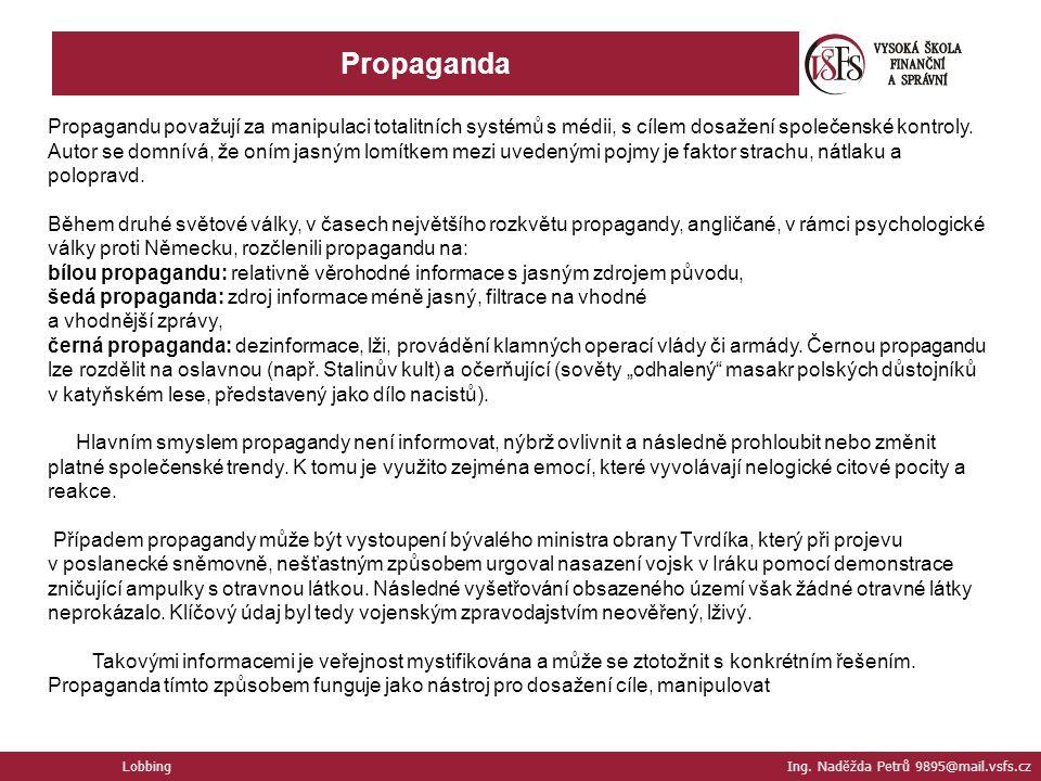 Lobbing Ing. Naděžda Petrů 9895@mail.vsfs.cz Propaganda Propagandu považují za manipulaci totalitních systémů s médii, s cílem dosažení společenské ko