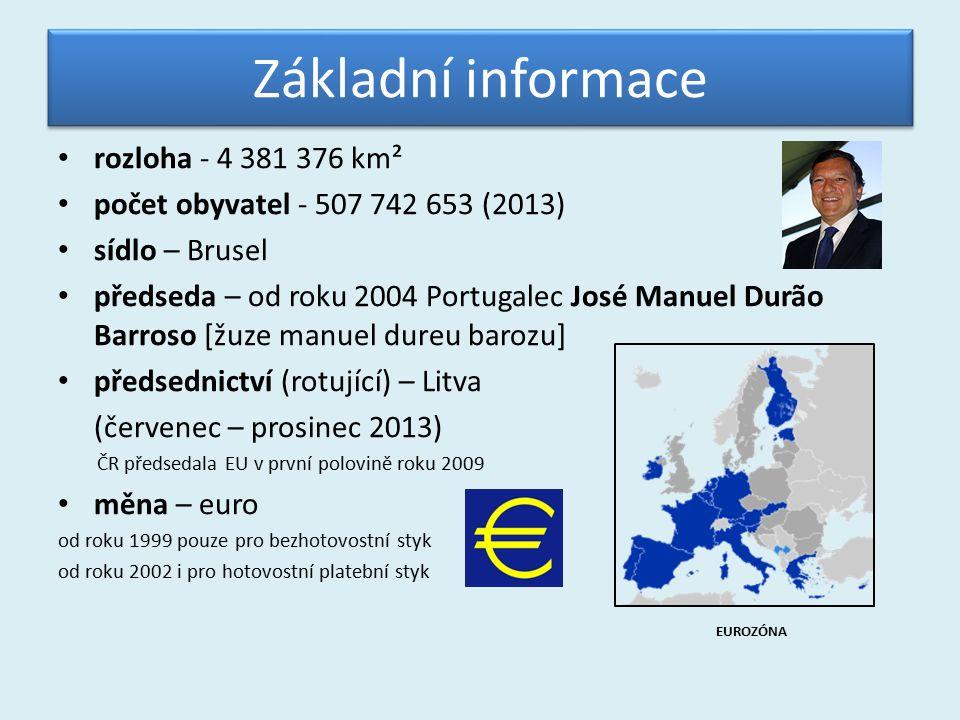 Základní informace rozloha - 4 381 376 km² počet obyvatel - 507 742 653 (2013) sídlo – Brusel předseda – od roku 2004 Portugalec José Manuel Durão Barroso [žuze manuel dureu barozu] předsednictví (rotující) – Litva (červenec – prosinec 2013) ČR předsedala EU v první polovině roku 2009 měna – euro od roku 1999 pouze pro bezhotovostní styk od roku 2002 i pro hotovostní platební styk EUROZÓNA