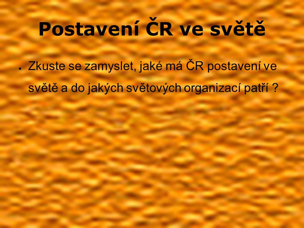 Postavení ČR ve světě ● Zkuste se zamyslet, jaké má ČR postavení ve světě a do jakých světových organizací patří ?
