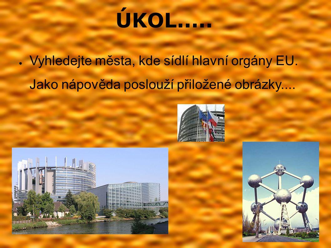 ÚKOL..... ● Vyhledejte města, kde sídlí hlavní orgány EU.