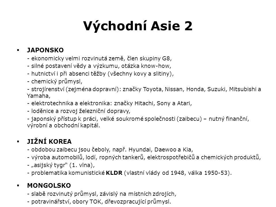 Východní Asie 2  JAPONSKO - ekonomicky velmi rozvinutá země, člen skupiny G8, - silné postavení vědy a výzkumu, otázka know-how, - hutnictví i při absenci těžby (všechny kovy a slitiny), - chemický průmysl, - strojírenství (zejména dopravní): značky Toyota, Nissan, Honda, Suzuki, Mitsubishi a Yamaha, - elektrotechnika a elektronika: značky Hitachi, Sony a Atari, - loděnice a rozvoj železniční dopravy, - japonský přístup k práci, velké soukromé společnosti (zaibecu) – nutný finanční, výrobní a obchodní kapitál.