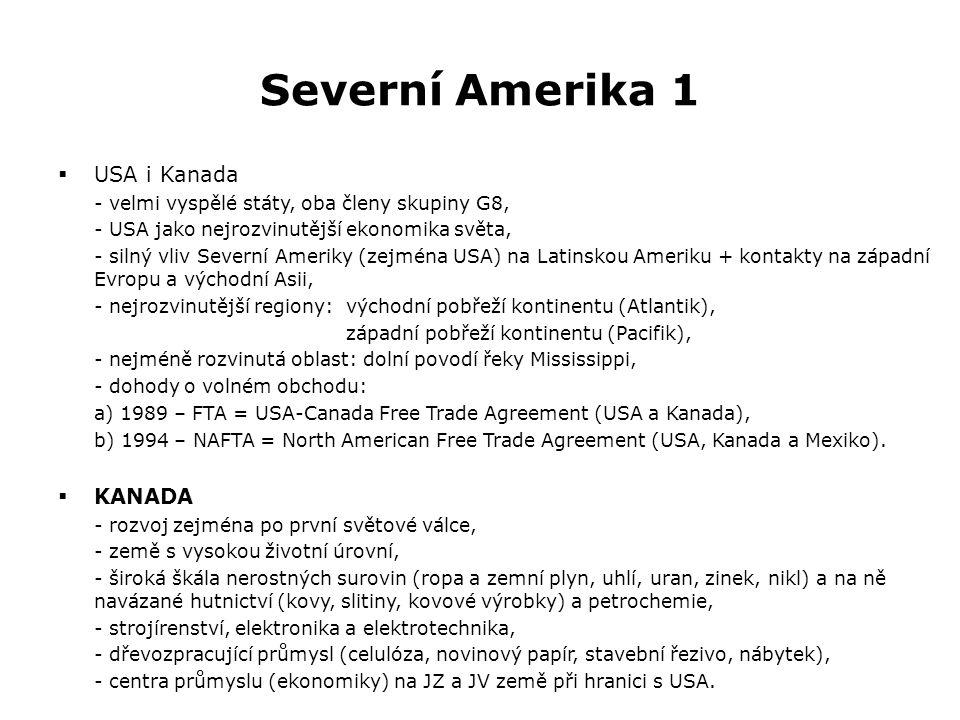 Severní Amerika 1  USA i Kanada - velmi vyspělé státy, oba členy skupiny G8, - USA jako nejrozvinutější ekonomika světa, - silný vliv Severní Ameriky (zejména USA) na Latinskou Ameriku + kontakty na západní Evropu a východní Asii, - nejrozvinutější regiony:východní pobřeží kontinentu (Atlantik), západní pobřeží kontinentu (Pacifik), - nejméně rozvinutá oblast: dolní povodí řeky Mississippi, - dohody o volném obchodu: a) 1989 – FTA = USA-Canada Free Trade Agreement (USA a Kanada), b) 1994 – NAFTA = North American Free Trade Agreement (USA, Kanada a Mexiko).