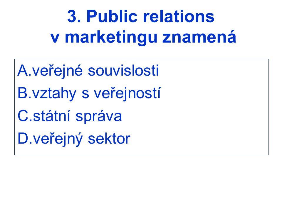 3. Public relations v marketingu znamená A.veřejné souvislosti B.vztahy s veřejností C.státní správa D.veřejný sektor