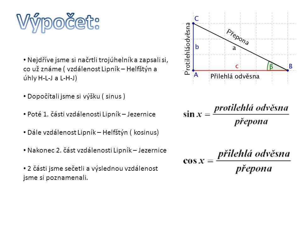 Nejdříve jsme si načrtli trojúhelník a zapsali si, co už známe ( vzdálenost Lipník – Helfštýn a úhly H-L-J a L-H-J) Dopočítali jsme si výšku ( sinus ) Poté 1.