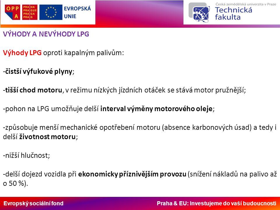 Evropský sociální fond Praha & EU: Investujeme do vaší budoucnosti VÝHODY A NEVÝHODY LPG Výhody LPG oproti kapalným palivům: -čistší výfukové plyny; -tišší chod motoru, v režimu nízkých jízdních otáček se stává motor pružnější; -pohon na LPG umožňuje delší interval výměny motorového oleje; -způsobuje menší mechanické opotřebení motoru (absence karbonových úsad) a tedy i delší životnost motoru; -nižší hlučnost; -delší dojezd vozidla při ekonomicky příznivějším provozu (snížení nákladů na palivo až o 50 %).
