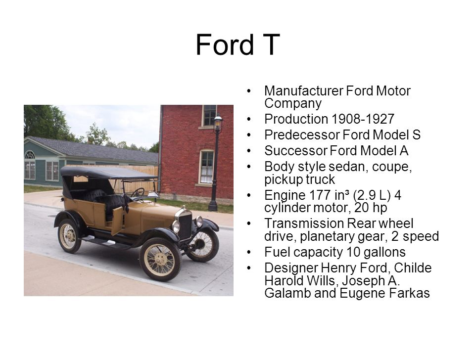 Ford T Manufacturer Ford Motor Company Production 1908-1927 Predecessor Ford Model S Successor Ford Model A Body style sedan, coupe, pickup truck Engine 177 in³ (2.9 L) 4 cylinder motor, 20 hp Transmission Rear wheel drive, planetary gear, 2 speed Fuel capacity 10 gallons Designer Henry Ford, Childe Harold Wills, Joseph A.