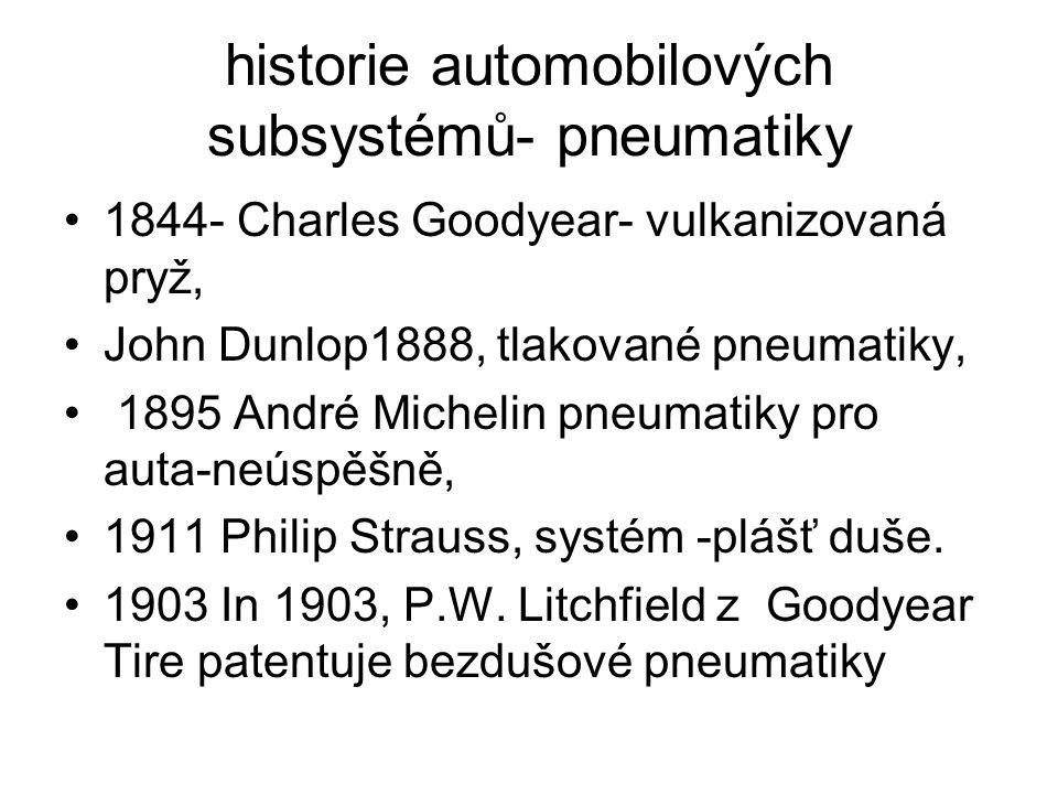 historie automobilových subsystémů- pneumatiky 1844- Charles Goodyear- vulkanizovaná pryž, John Dunlop1888, tlakované pneumatiky, 1895 André Michelin