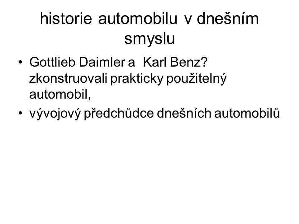 historie automobilu v dnešním smyslu Gottlieb Daimler a Karl Benz? zkonstruovali prakticky použitelný automobil, vývojový předchůdce dnešních automobi
